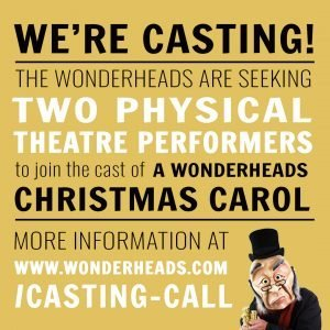 We're Casting! The Wonderheads are Seeking Two Physical Theatre Performers to Join The Cast of A Wonderheads Christmas Carol More Information At www.wonderheads.com/casting-call