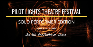 """Pilot Lights Theatre Festival Solo Performer Edition June 1 to 15, 2021 """"One Act. One Performer. Online"""""""